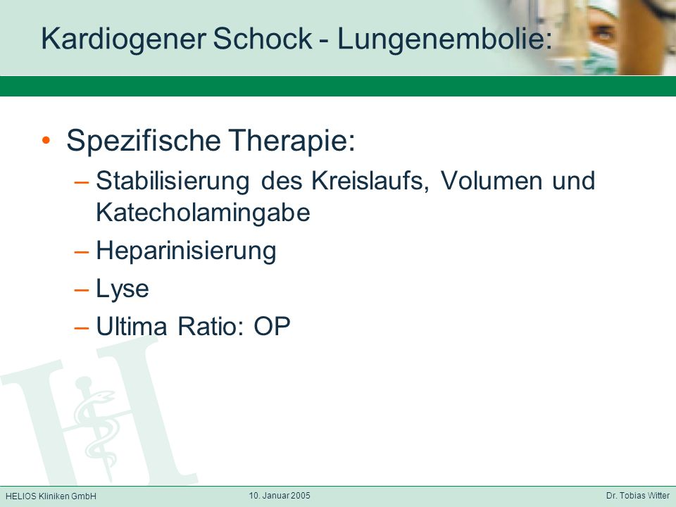 HELIOS Kliniken GmbH 10. Januar 2005 Dr. Tobias Witter Kardiogener Schock - Lungenembolie: Spezifische Therapie: –Stabilisierung des Kreislaufs, Volum