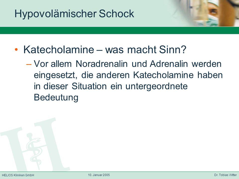 HELIOS Kliniken GmbH 10. Januar 2005 Dr. Tobias Witter Hypovolämischer Schock Katecholamine – was macht Sinn? –Vor allem Noradrenalin und Adrenalin we