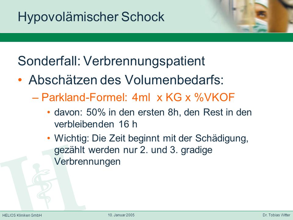 HELIOS Kliniken GmbH 10. Januar 2005 Dr. Tobias Witter Hypovolämischer Schock Sonderfall: Verbrennungspatient Abschätzen des Volumenbedarfs: –Parkland