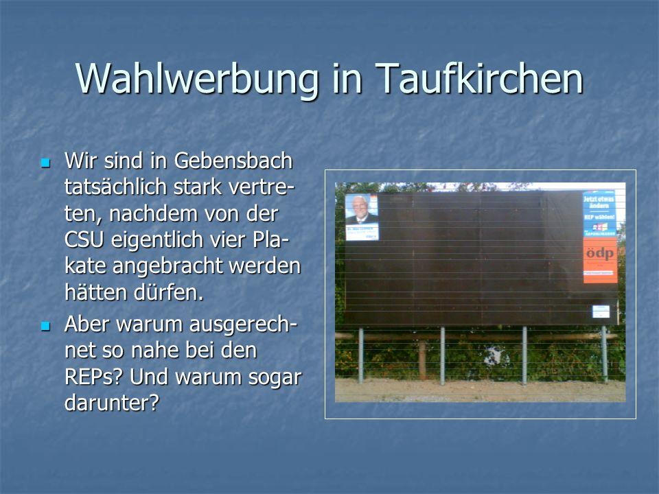 Wahlwerbung in Taufkirchen Wir sind in Gebensbach tatsächlich stark vertre- ten, nachdem von der CSU eigentlich vier Pla- kate angebracht werden hätten dürfen.