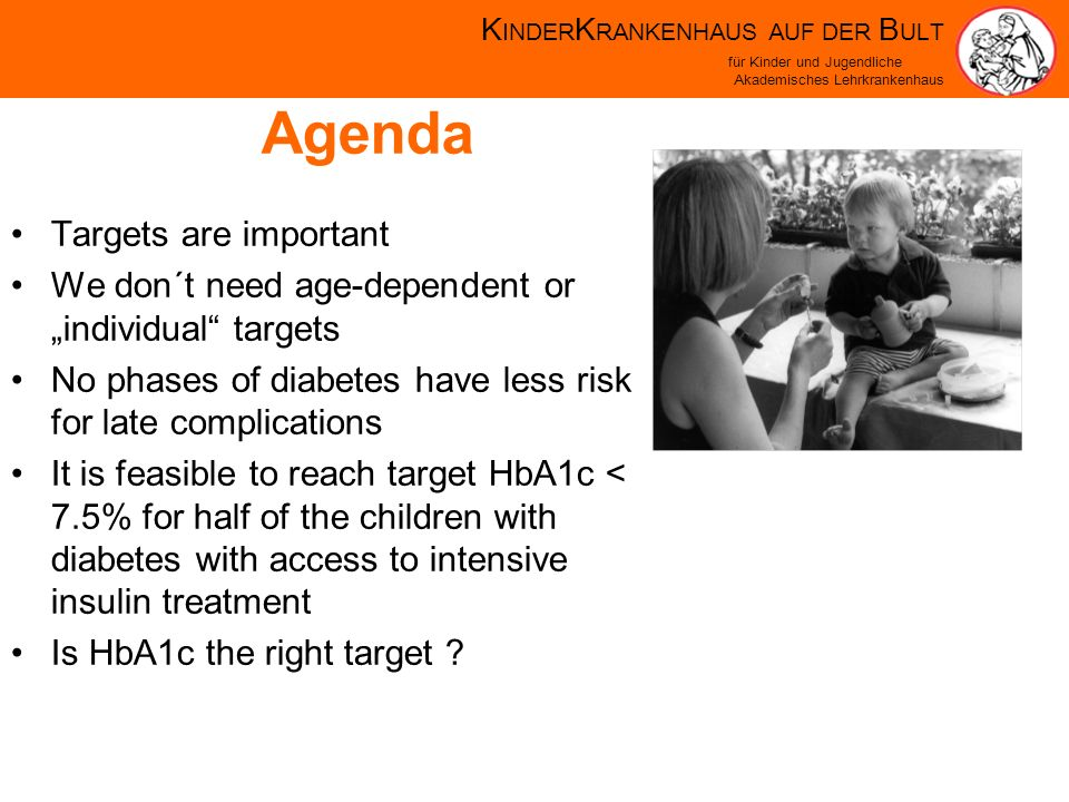 K INDER K RANKENHAUS AUF DER B ULT für Kinder und Jugendliche Akademisches Lehrkrankenhaus Plasma blood glucose and A1C goals for type 1 diabetes by age group Values by ageBefore meals Bedtime/overnight A1C Rationale Toddlers and preschoolers (<6 years) 100–180110–200 7.5) High risk and vulnerability to hypoglycemia School age (6–12 years) 90–180100–180 <8% Risks of hypoglycemia and relatively low risk of complications prior to puberty Adolescents and young adults (13–19 years) 90–13090–150 <7.5%* Risk of hypoglycemia Developmental and psychological issues Key concepts in setting glycemic goals: Goals should be individualized and lower goals may be reasonable based on benefit–risk assessment Blood glucose goals should be higher than those listed above in children with frequent hypoglycemia or hypoglycemia unawareness Postprandial blood glucose values should be measured when there is a disparity between preprandial blood glucose values and A1C levels Silverstein J, Klingensmith G, Copeland K, Plotnick L, Kaufman F, Laffel L, Deeb L, Grey M, Anderson B, Holzmeister LA, Clark N; American Diabetes Association.