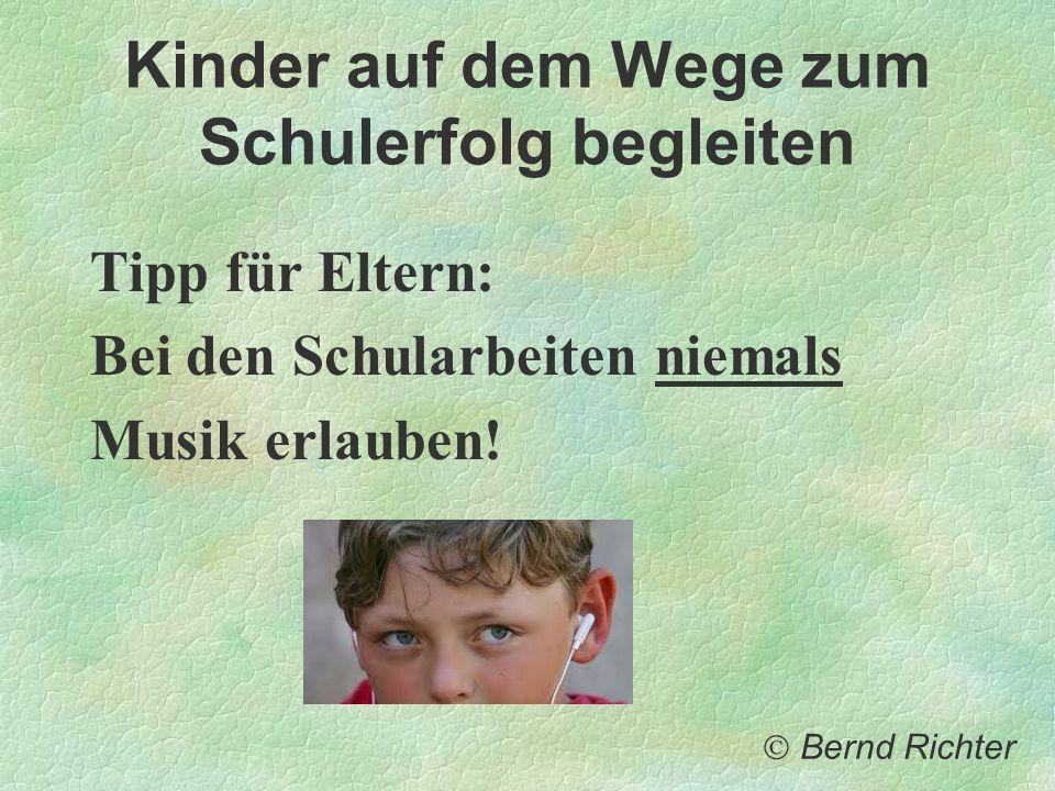 Kinder auf dem Wege zum Schulerfolg begleiten Tipp für Eltern: Bei den Schularbeiten niemals Musik erlauben! Bernd Richter