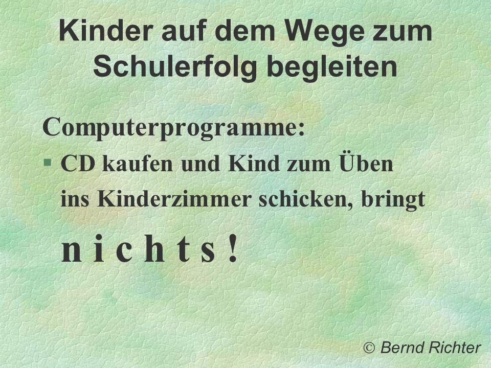 Kinder auf dem Wege zum Schulerfolg begleiten Computerprogramme: §CD kaufen und Kind zum Üben ins Kinderzimmer schicken, bringt n i c h t s ! Bernd Ri