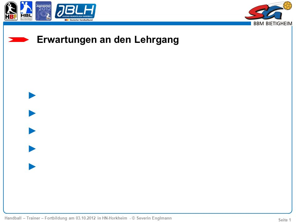 Handball – Trainer – Fortbildung am 03.10.2012 in HN-Horkheim - © Severin Englmann Seite 1 Erwartungen an den Lehrgang