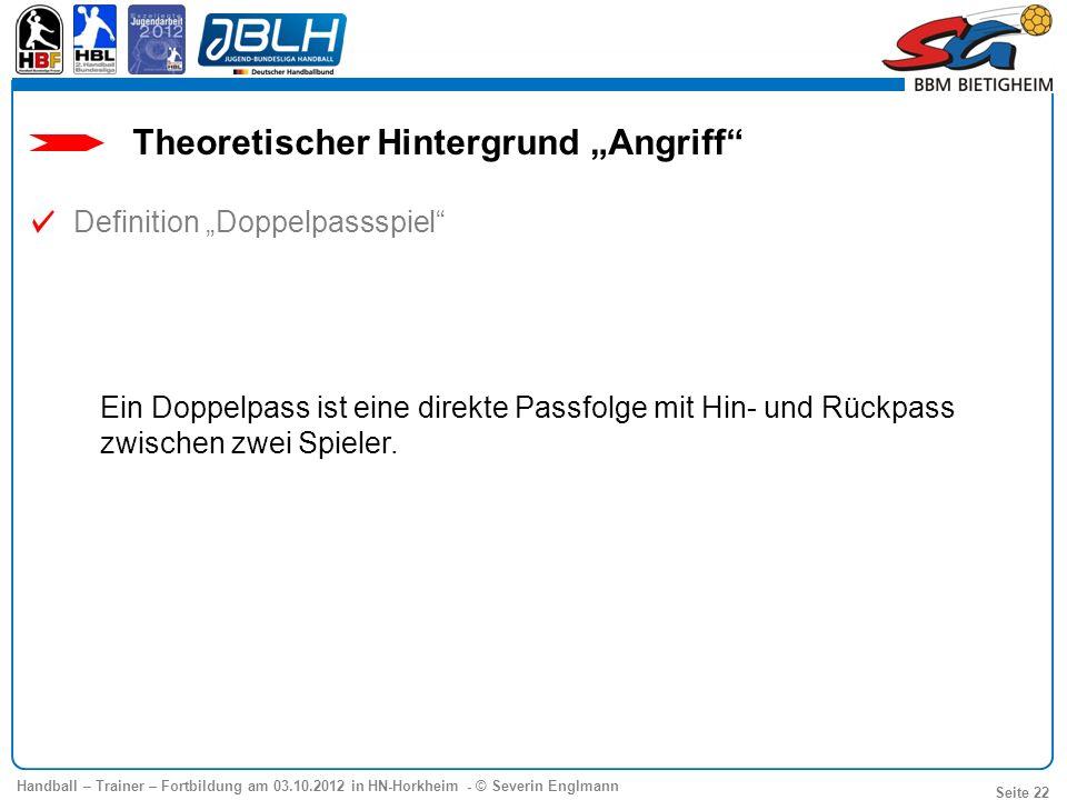 Handball – Trainer – Fortbildung am 03.10.2012 in HN-Horkheim - © Severin Englmann Seite 22 Ein Doppelpass ist eine direkte Passfolge mit Hin- und Rüc