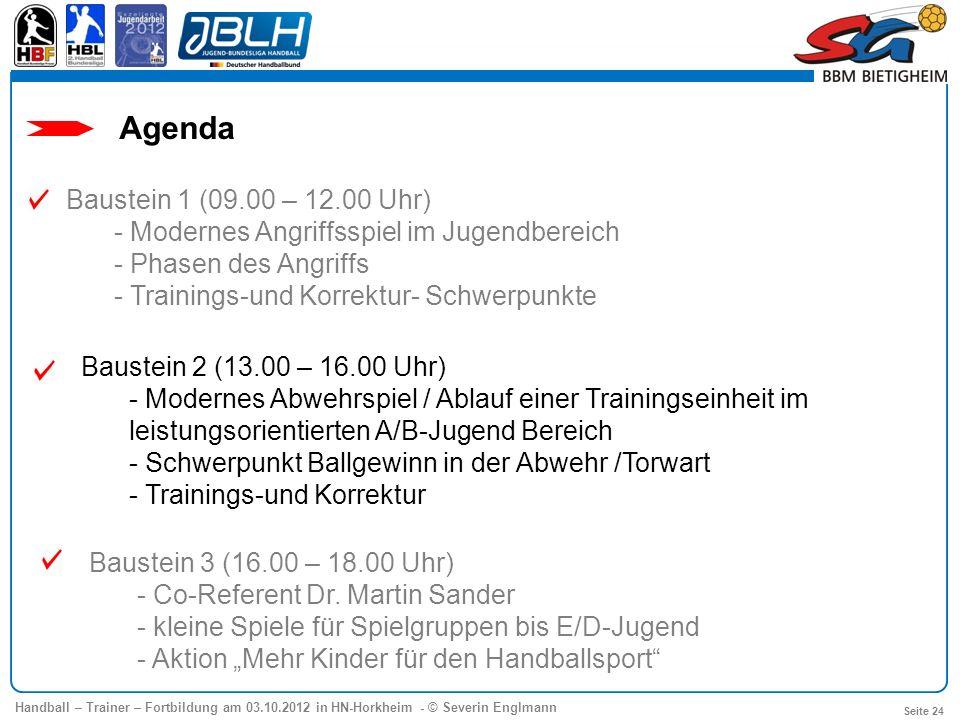 Handball – Trainer – Fortbildung am 03.10.2012 in HN-Horkheim - © Severin Englmann Seite 24 Agenda Baustein 1 (09.00 – 12.00 Uhr) - Modernes Angriffss