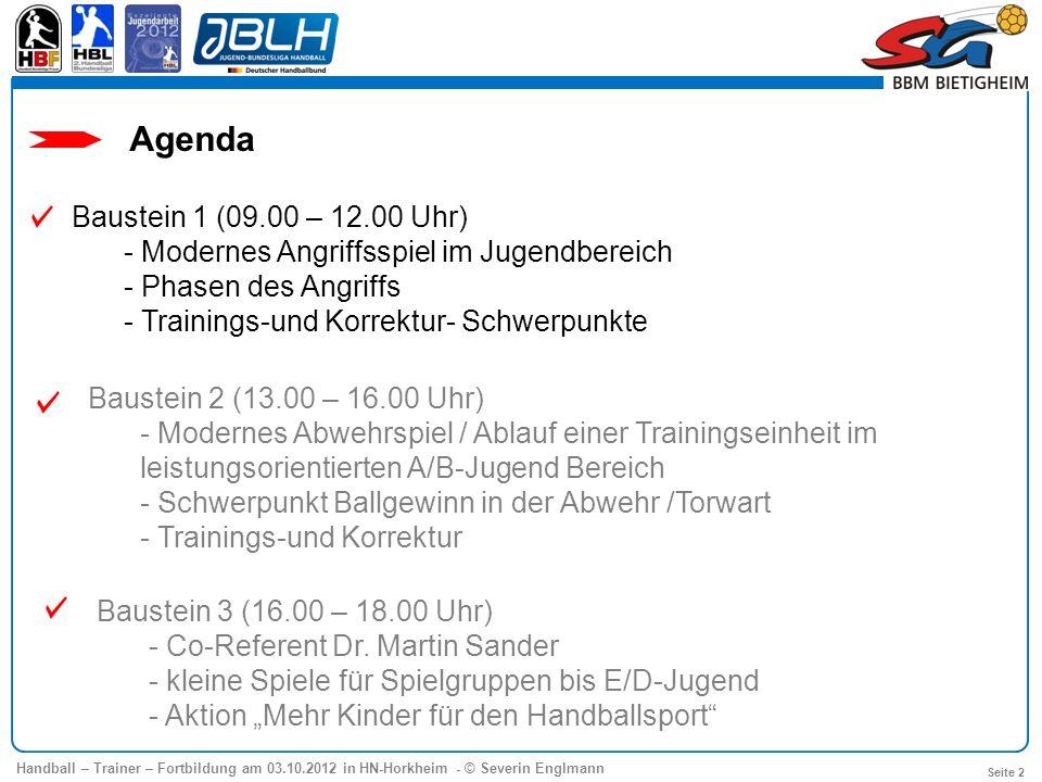Handball – Trainer – Fortbildung am 03.10.2012 in HN-Horkheim - © Severin Englmann Seite 2 Agenda Baustein 1 (09.00 – 12.00 Uhr) - Modernes Angriffssp
