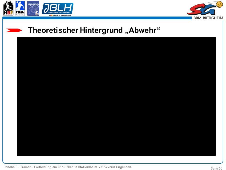 Handball – Trainer – Fortbildung am 03.10.2012 in HN-Horkheim - © Severin Englmann Seite 30 Theoretischer Hintergrund Abwehr