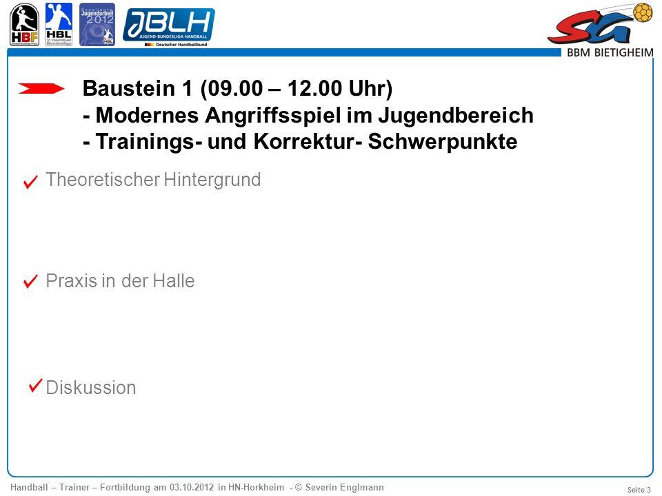 Handball – Trainer – Fortbildung am 03.10.2012 in HN-Horkheim - © Severin Englmann Seite 3 Baustein 1 (09.00 – 12.00 Uhr) - Modernes Angriffsspiel im