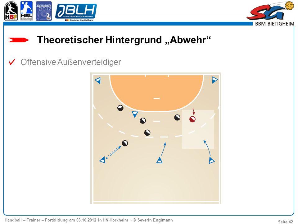 Handball – Trainer – Fortbildung am 03.10.2012 in HN-Horkheim - © Severin Englmann Seite 42 Offensive Außenverteidiger Theoretischer Hintergrund Abweh