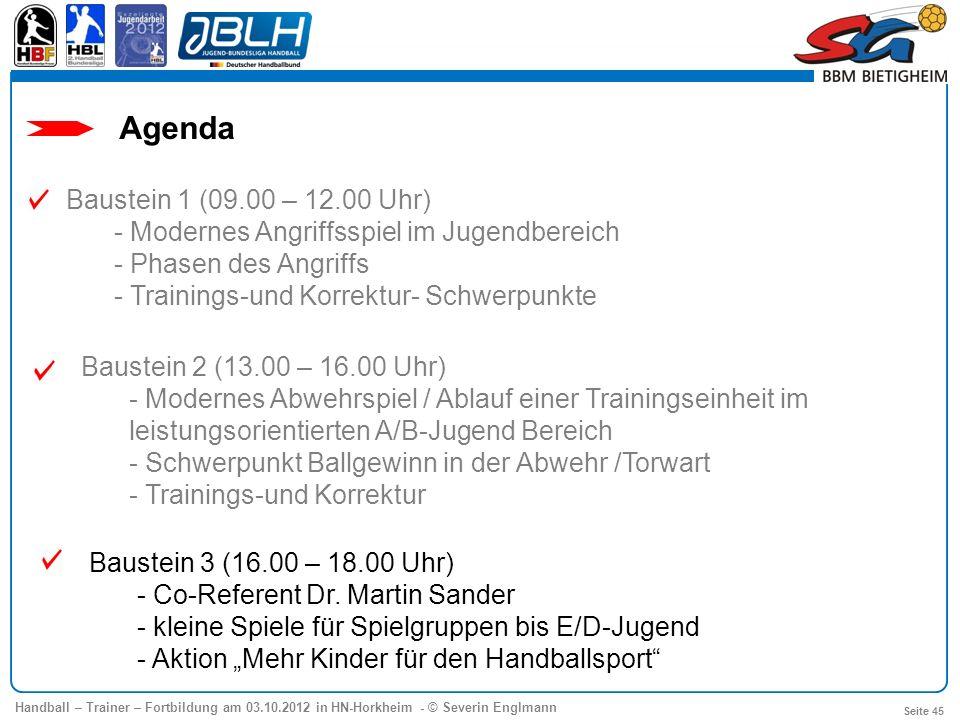 Handball – Trainer – Fortbildung am 03.10.2012 in HN-Horkheim - © Severin Englmann Seite 45 Agenda Baustein 1 (09.00 – 12.00 Uhr) - Modernes Angriffss