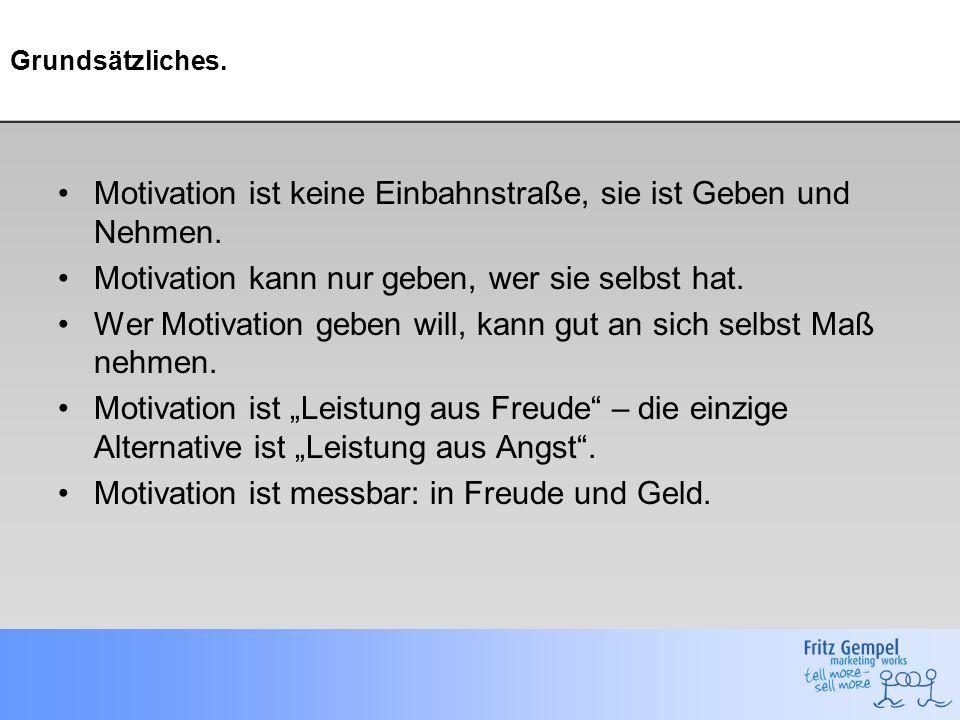Grundsätzliches. Motivation ist keine Einbahnstraße, sie ist Geben und Nehmen. Motivation kann nur geben, wer sie selbst hat. Wer Motivation geben wil