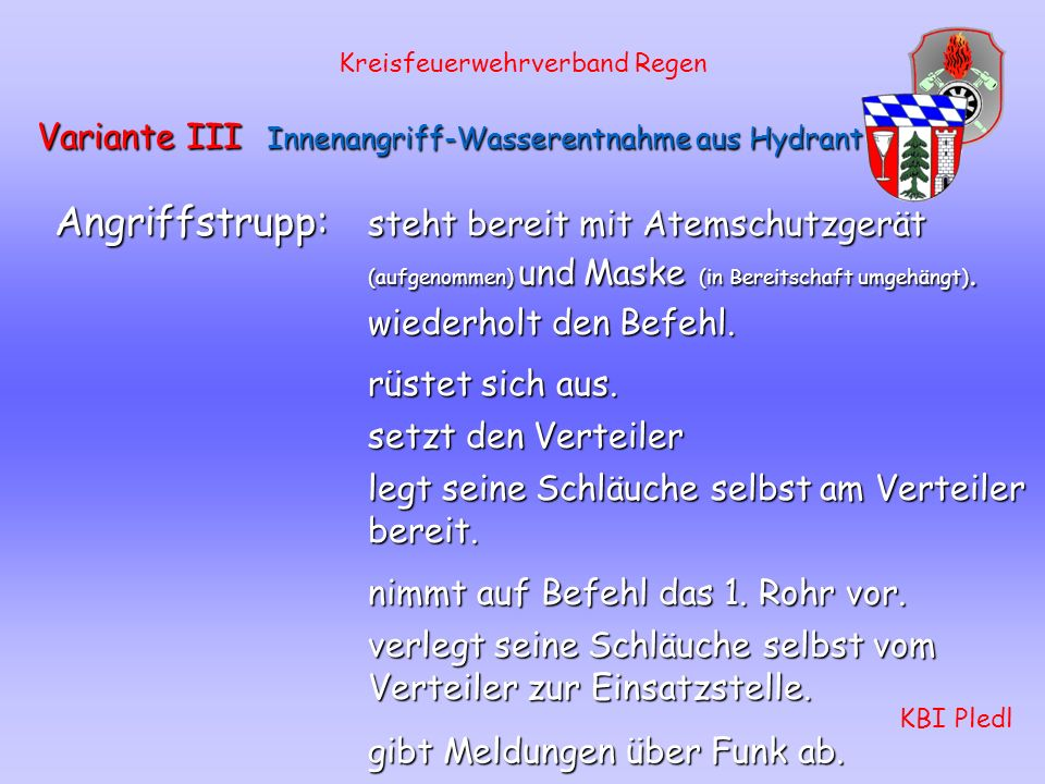 Kreisfeuerwehrverband Regen KBI Pledl Variante III Innenangriff-Wasserentnahme aus Hydrant Sollzeit: 270 - 300 Sekunden Gruppenführer: Erkundung, Befe