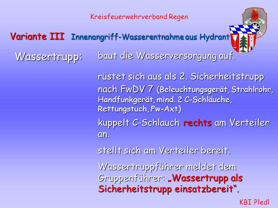 Kreisfeuerwehrverband Regen KBI Pledl Variante III Innenangriff-Wasserentnahme aus Hydrant Angriffstrupp: wiederholt den Befehl. rüstet sich aus. setz