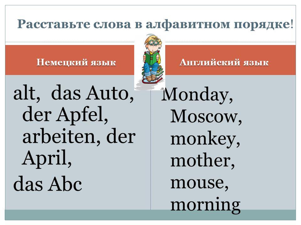 Немецкий язык Английский язык das Abc, alt, der Apfel, der April, arbeiten, das Auto, Monday, monkey, morning, Moscow, mother, mouse Расставьте слова в алфавитном порядке!