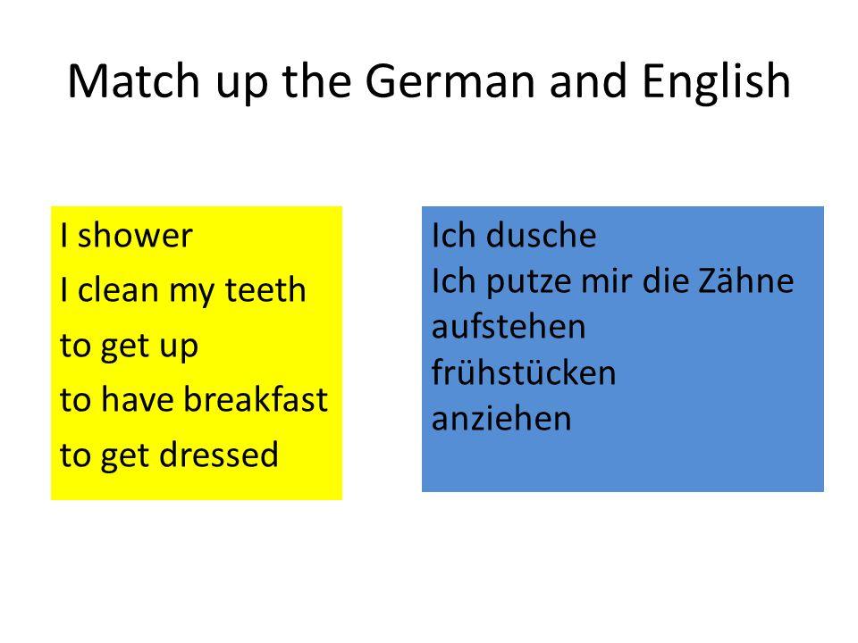 Match up the German and English I shower I clean my teeth to get up to have breakfast to get dressed aufstehen frühstücken anziehen Ich putze mir die Zähne Ich dusche Ich putze mir die Zähne aufstehen frühstücken anziehen