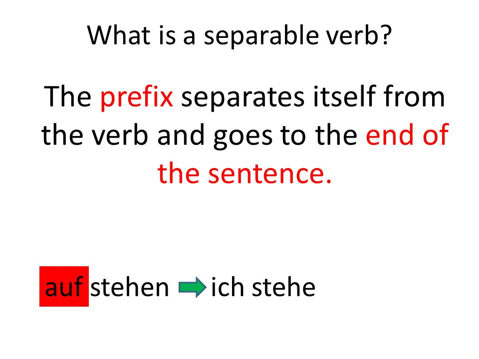 The prefix separates itself from the verb and goes to the end of the sentence. aufstehenich stehe What is a separable verb?