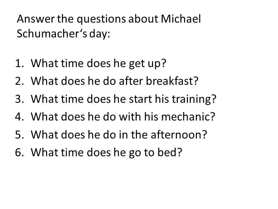 Answer the questions about Michael Schumachers day: 1.What time does he get up? 2.What does he do after breakfast? 3.What time does he start his train
