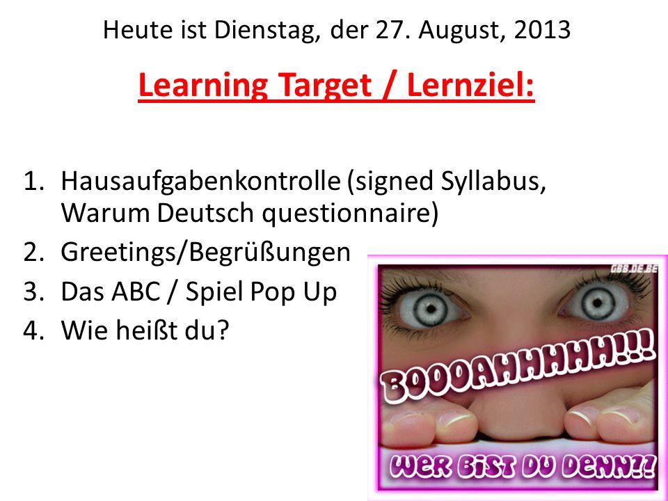 Learning Target / Lernziel: 1.Hausaufgabenkontrolle (signed Syllabus, Warum Deutsch questionnaire) 2.Greetings/Begrüßungen 3.Das ABC / Spiel Pop Up 4.