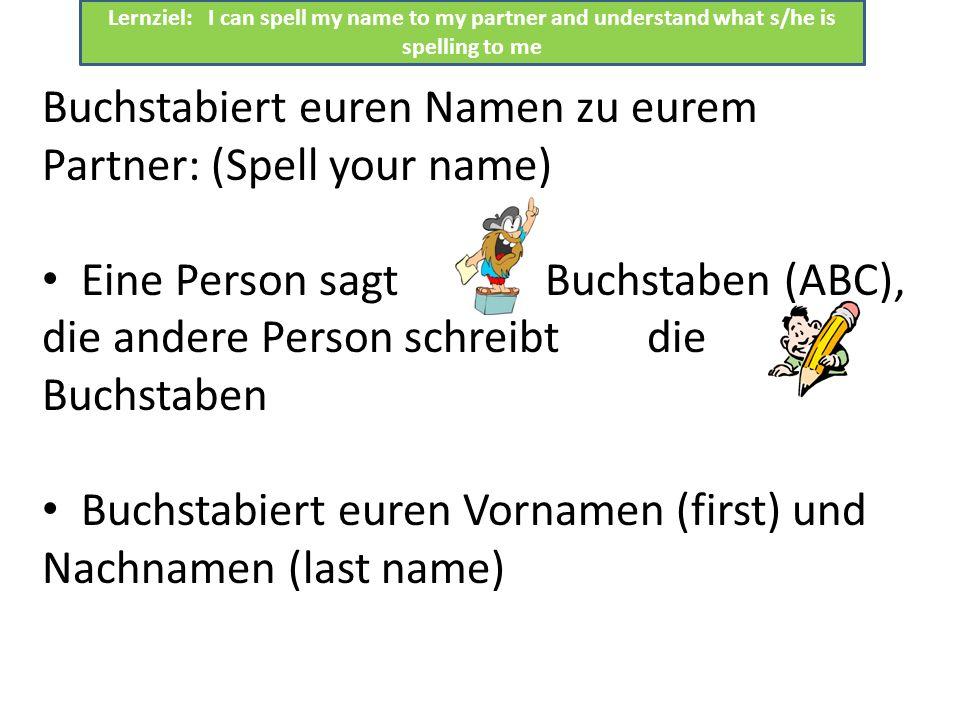 Buchstabiert euren Namen zu eurem Partner: (Spell your name) Eine Person sagt die Buchstaben (ABC), die andere Person schreibt die Buchstaben Buchstab