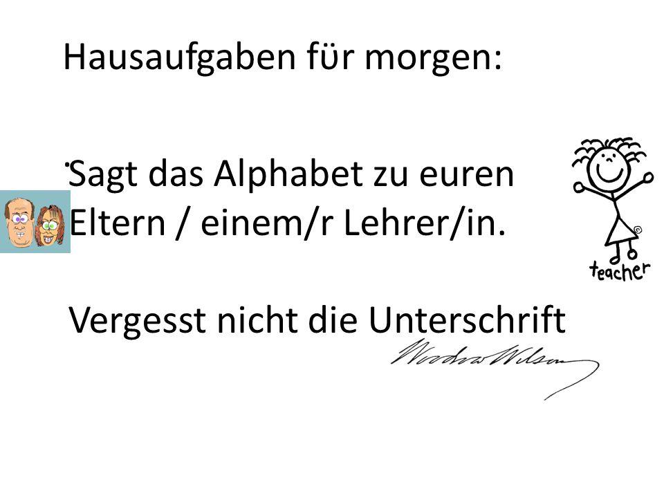 Hausaufgaben fϋr morgen:. Sagt das Alphabet zu euren Eltern / einem/r Lehrer/in. Vergesst nicht die Unterschrift