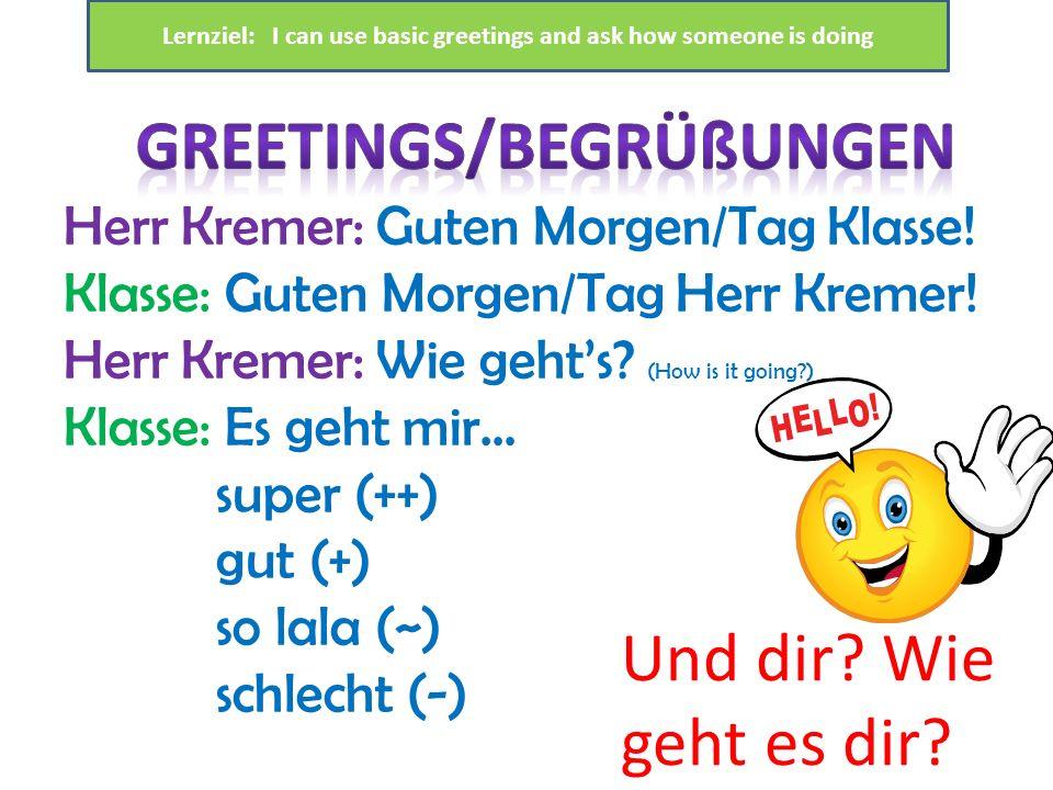 Herr Kremer: Guten Morgen/Tag Klasse! Klasse: Guten Morgen/Tag Herr Kremer! Herr Kremer: Wie gehts? (How is it going?) Klasse: Es geht mir… super (++)
