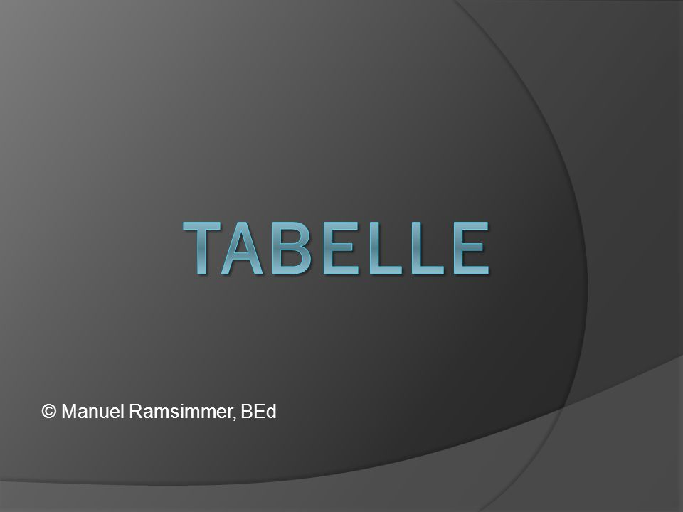 WAS IST EINE TABELLE Eine T ABELLE ist eine geordnete Zusammenstellung von Texten oder Daten.