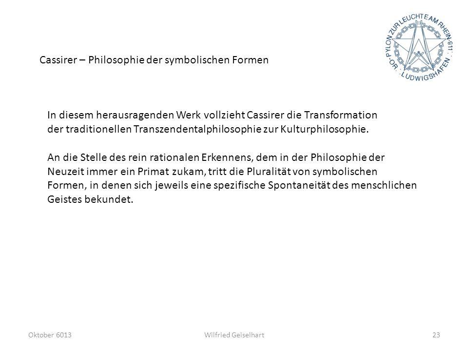 Oktober 6013Wilfried Geiselhart23 Cassirer – Philosophie der symbolischen Formen In diesem herausragenden Werk vollzieht Cassirer die Transformation d