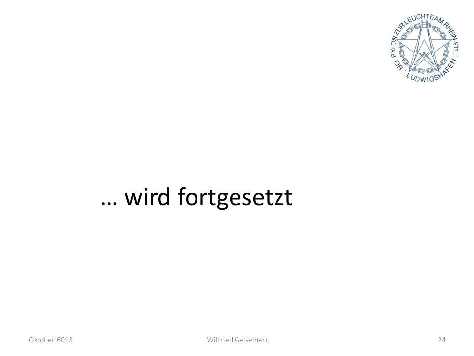 Oktober 6013Wilfried Geiselhart24 … wird fortgesetzt