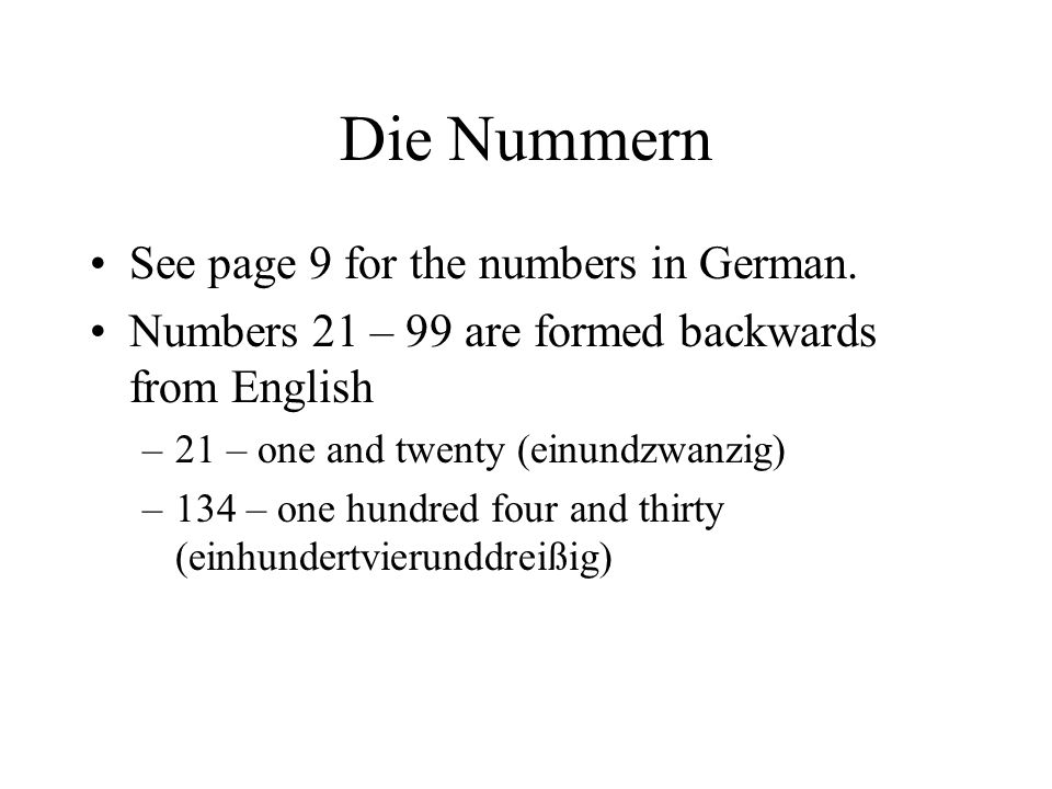 Die Nummern See page 9 for the numbers in German. Numbers 21 – 99 are formed backwards from English –21 – one and twenty (einundzwanzig) –134 – one hu
