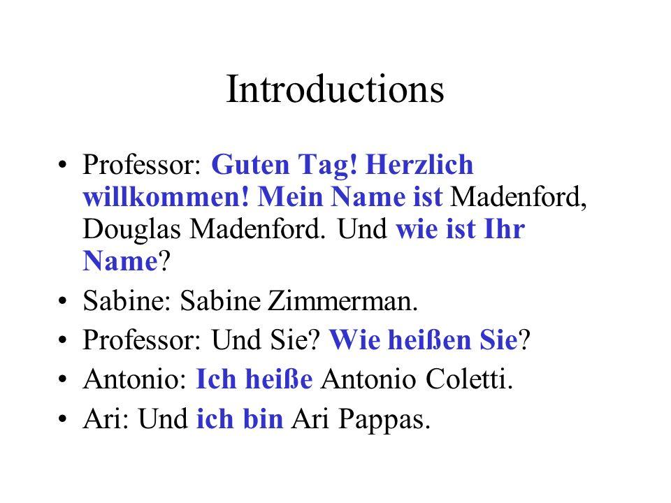 Introductions Professor: Guten Tag! Herzlich willkommen! Mein Name ist Madenford, Douglas Madenford. Und wie ist Ihr Name? Sabine: Sabine Zimmerman. P