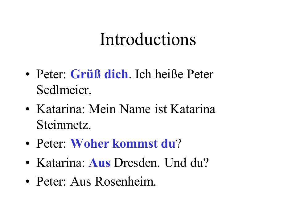 Introductions Peter: Grüß dich. Ich heiße Peter Sedlmeier. Katarina: Mein Name ist Katarina Steinmetz. Peter: Woher kommst du? Katarina: Aus Dresden.