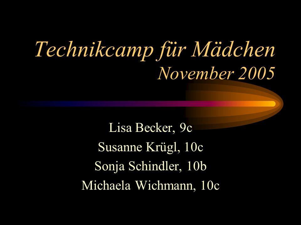 Technikcamp für Mädchen November 2005 Lisa Becker, 9c Susanne Krügl, 10c Sonja Schindler, 10b Michaela Wichmann, 10c