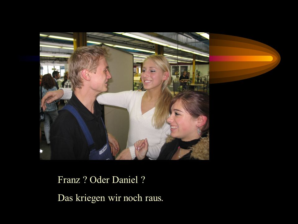 Franz Oder Daniel Das kriegen wir noch raus.