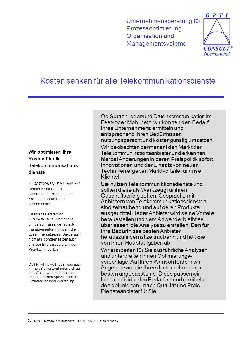 Telekommunikationskostenanalyse in der Praxis Unternehmensberatung für Prozessoptimierung, Organisation und Managementsysteme OPTICONSULT International <> 02/2005 <> Helmut Stasny <> Herlenstückshaag 21<> 65779 Kelkheim <> tel.: 06174 63496 fax.: 06174 63497 <> e-mail: helmut.stasny@t-online.de Kostenanalyse Basierend auf Ihren momentanen Tele- kommunikationskosten ermitteln wir einen nach Kosten und Qualität optimierten Anbieter von Telekommunikations- diensten.