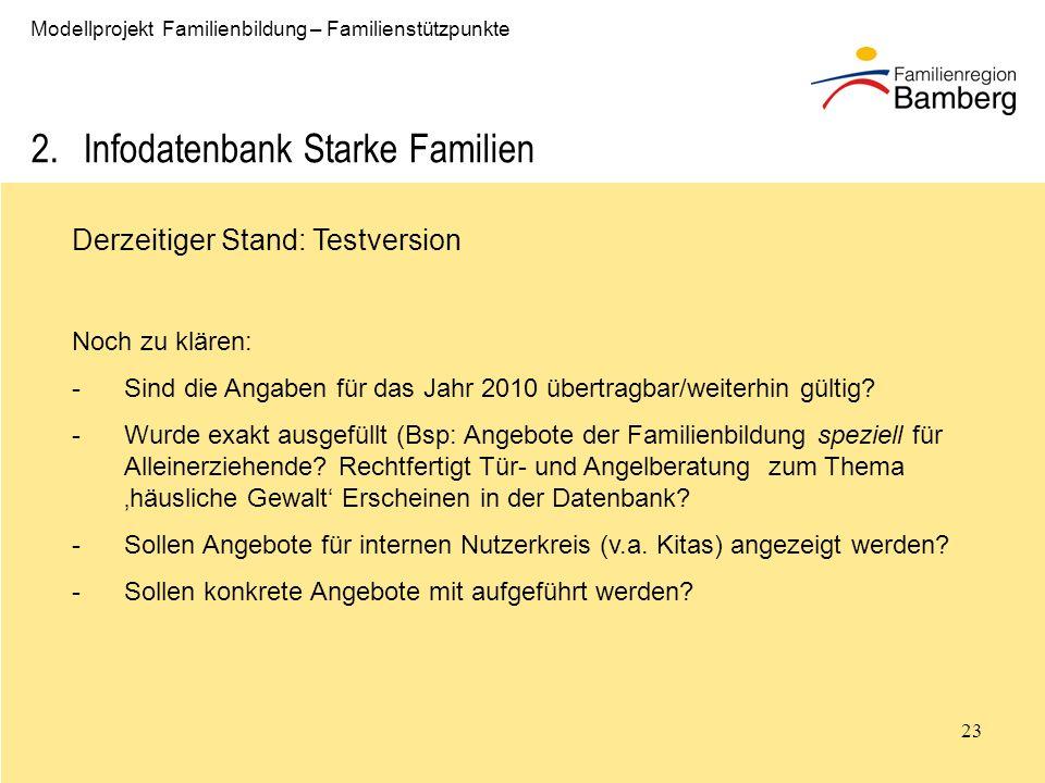 23 Modellprojekt Familienbildung – Familienstützpunkte 2.Infodatenbank Starke Familien Derzeitiger Stand: Testversion Noch zu klären: -Sind die Angaben für das Jahr 2010 übertragbar/weiterhin gültig.