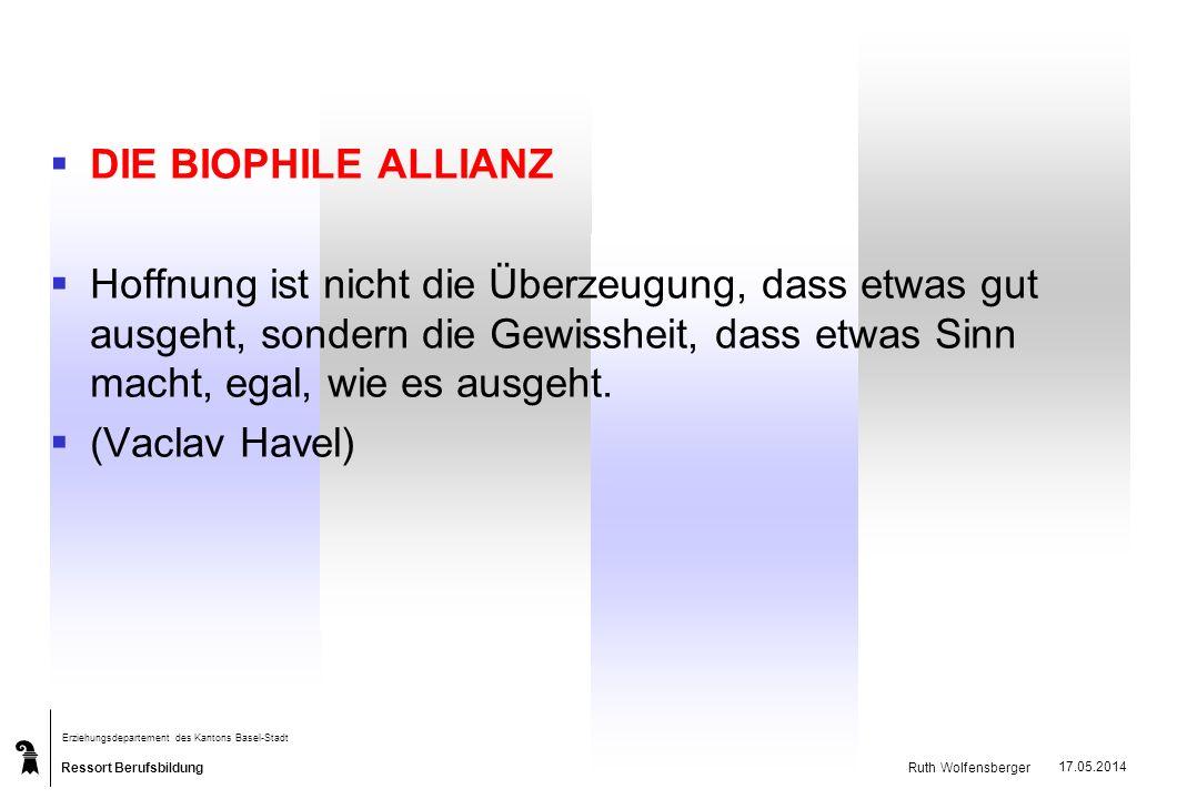 Ressort Berufsbildung Erziehungsdepartement des Kantons Basel-Stadt Ruth Wolfensberger 17.05.2014 DIE BIOPHILE ALLIANZ Hoffnung ist nicht die Überzeug