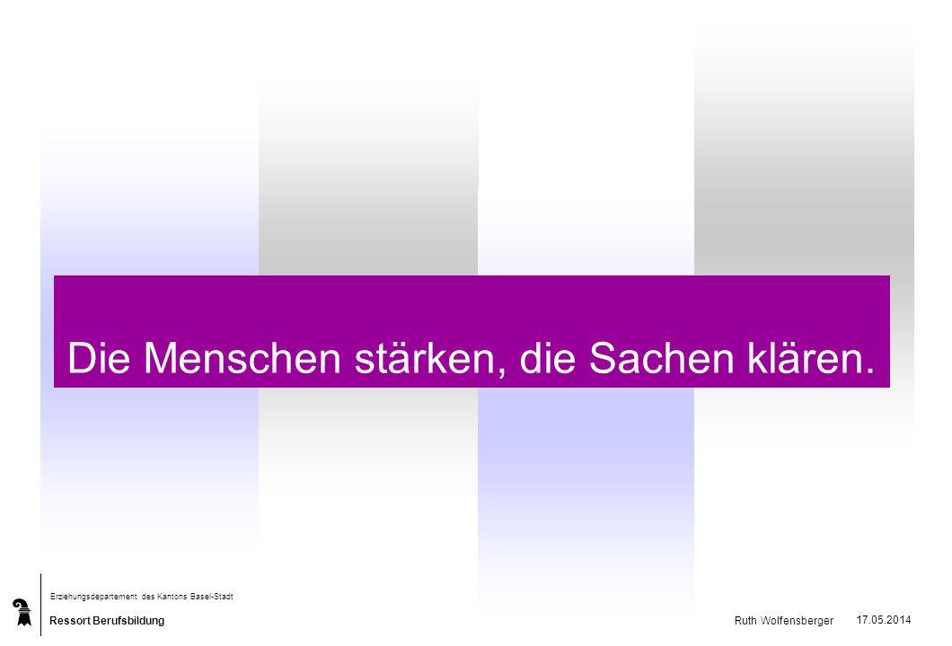 Ressort Berufsbildung Erziehungsdepartement des Kantons Basel-Stadt Ruth Wolfensberger 17.05.2014 Die Menschen stärken, die Sachen klären.