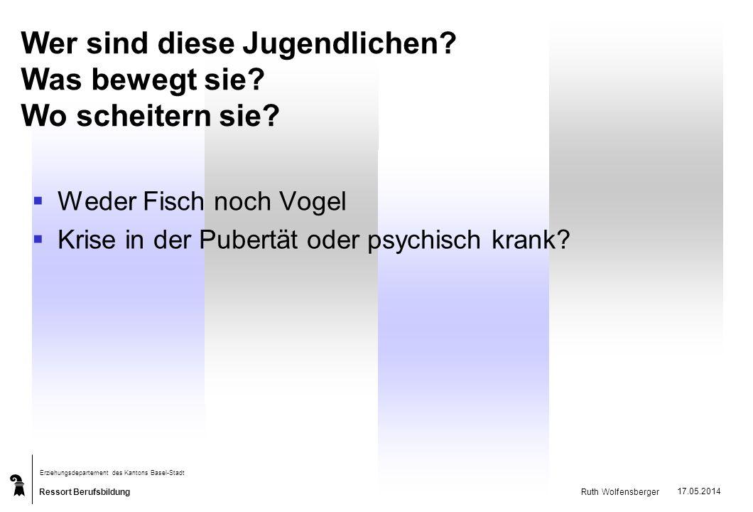 Ressort Berufsbildung Erziehungsdepartement des Kantons Basel-Stadt Ruth Wolfensberger 17.05.2014 Wer sind diese Jugendlichen? Was bewegt sie? Wo sche