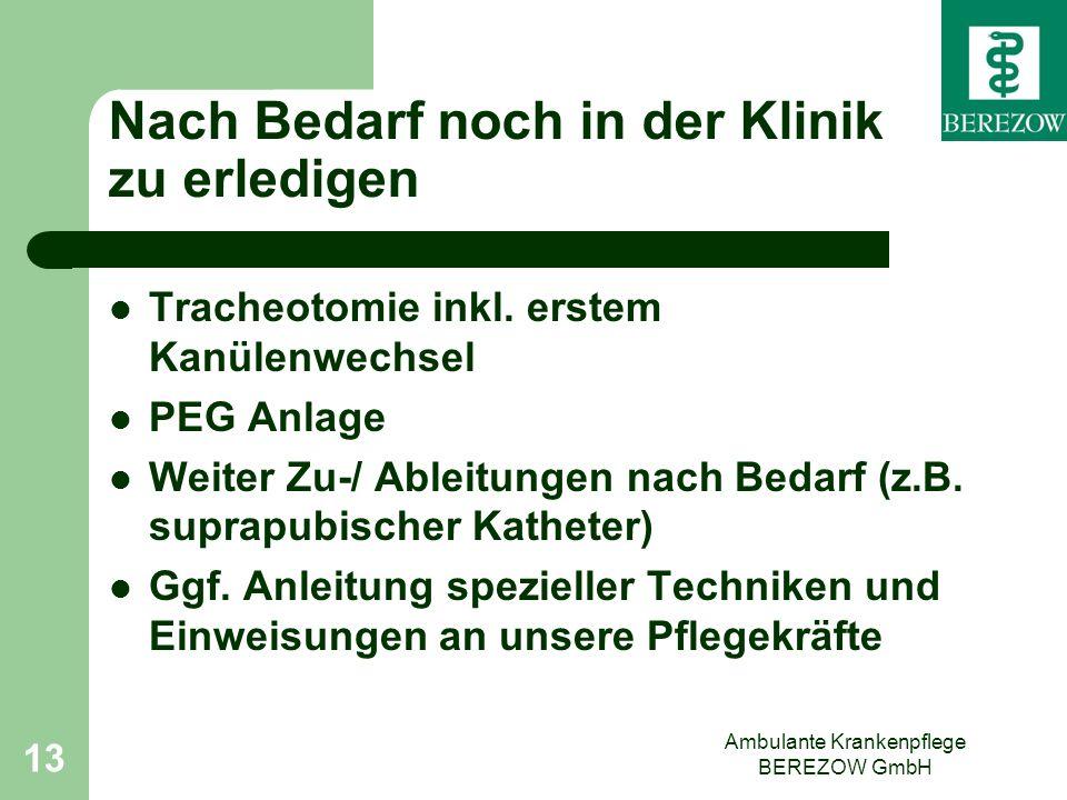 Ambulante Krankenpflege BEREZOW GmbH 13 Nach Bedarf noch in der Klinik zu erledigen Tracheotomie inkl. erstem Kanülenwechsel PEG Anlage Weiter Zu-/ Ab