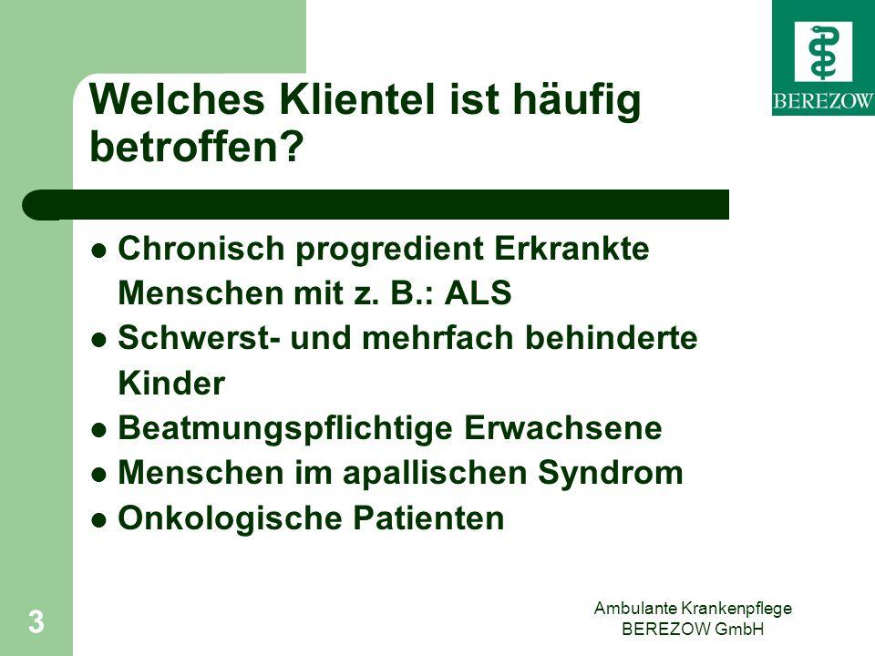 Ambulante Krankenpflege BEREZOW GmbH 3 Welches Klientel ist häufig betroffen? Chronisch progredient Erkrankte Menschen mit z. B.: ALS Schwerst- und me