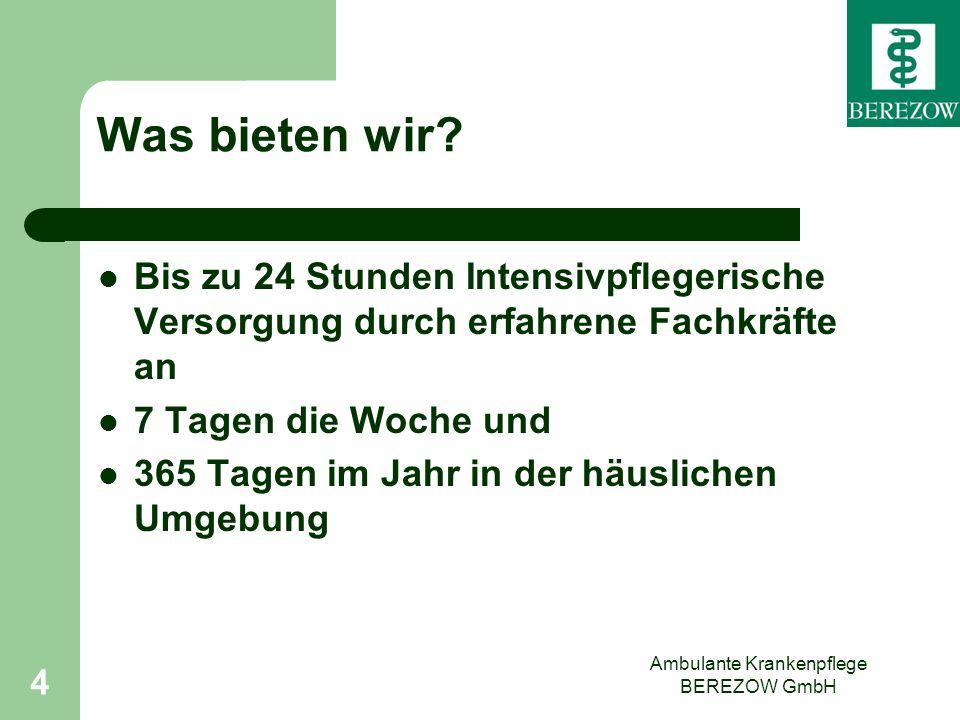 Ambulante Krankenpflege BEREZOW GmbH 4 Was bieten wir? Bis zu 24 Stunden Intensivpflegerische Versorgung durch erfahrene Fachkräfte an 7 Tagen die Woc