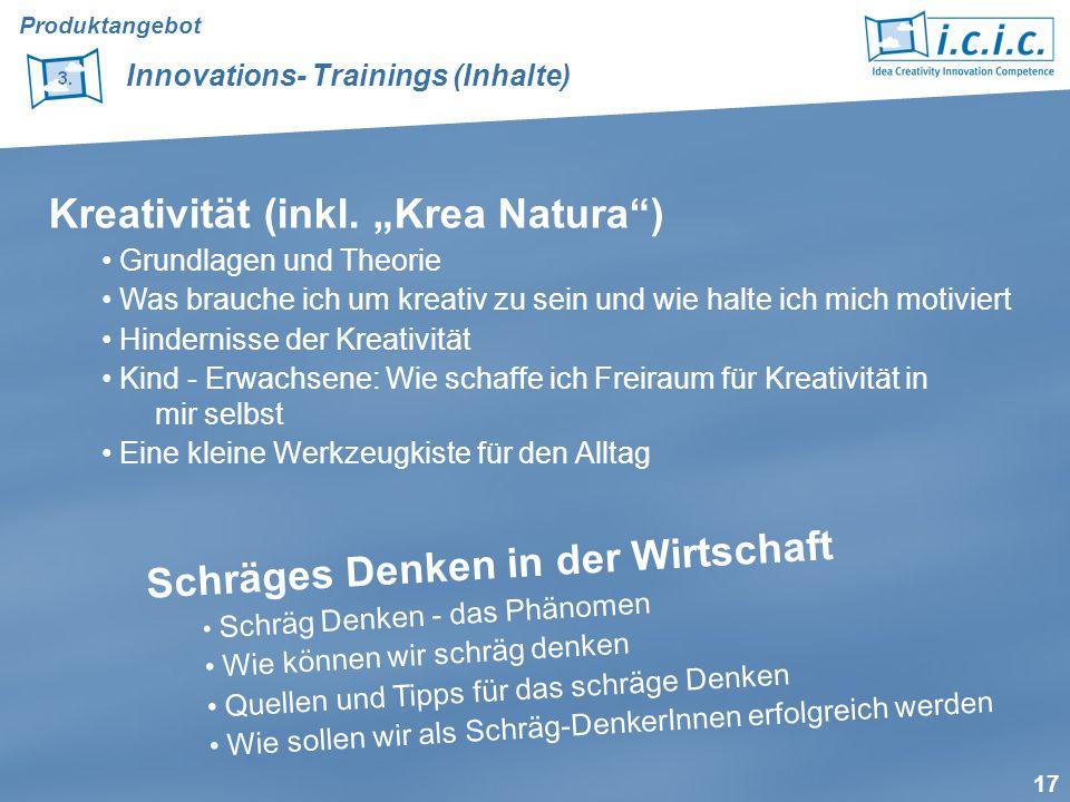 17 Produktangebot Innovations- Trainings (Inhalte) Kreativität (inkl. Krea Natura) Grundlagen und Theorie Was brauche ich um kreativ zu sein und wie h