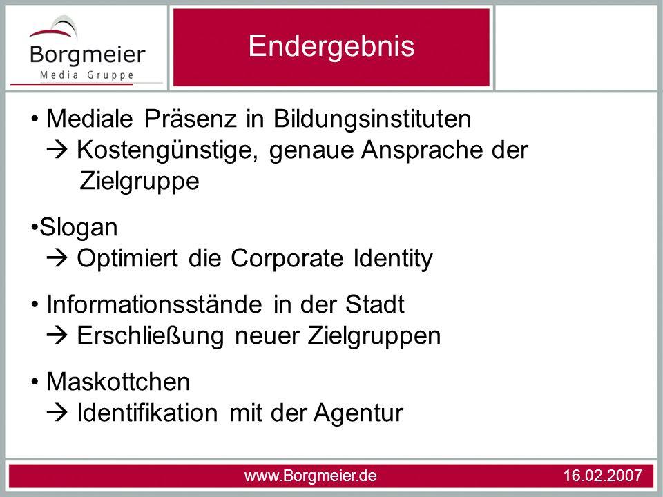 Endergebnis www.Borgmeier.de 16.02.2007 Mediale Präsenz in Bildungsinstituten Kostengünstige, genaue Ansprache der Zielgruppe Slogan Optimiert die Cor