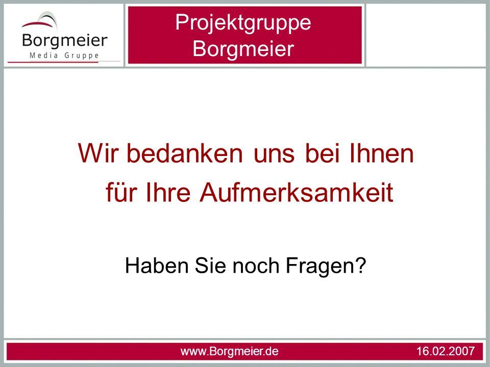 Wir bedanken uns bei Ihnen für Ihre Aufmerksamkeit Haben Sie noch Fragen? Projektgruppe Borgmeier www.Borgmeier.de 16.02.2007