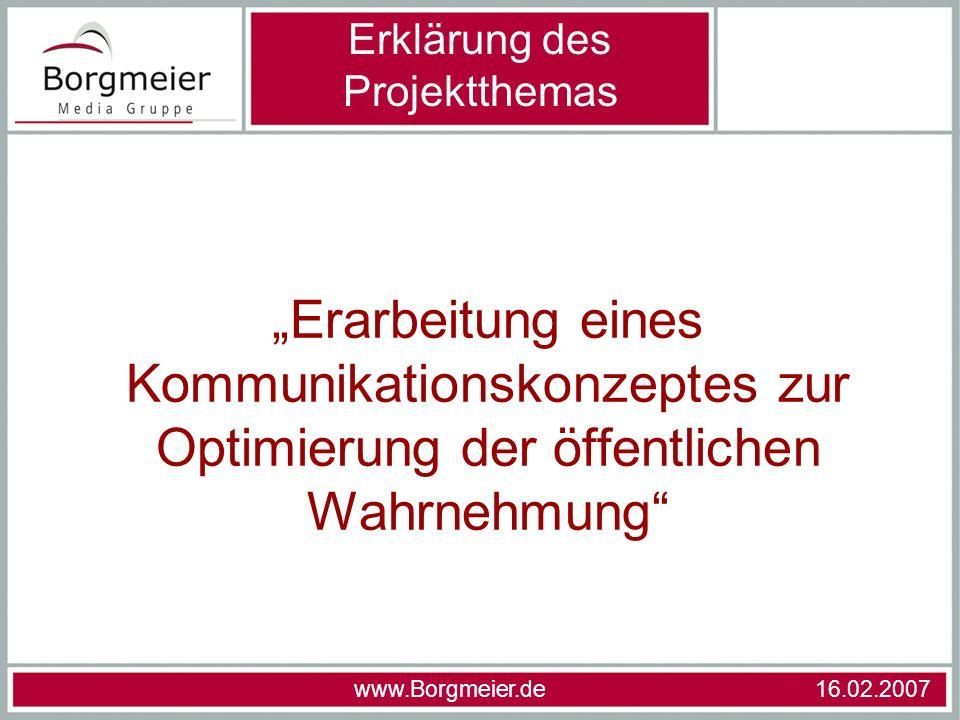 Erarbeitung eines Kommunikationskonzeptes zur Optimierung der öffentlichen Wahrnehmung Erklärung des Projektthemas www.Borgmeier.de 16.02.2007