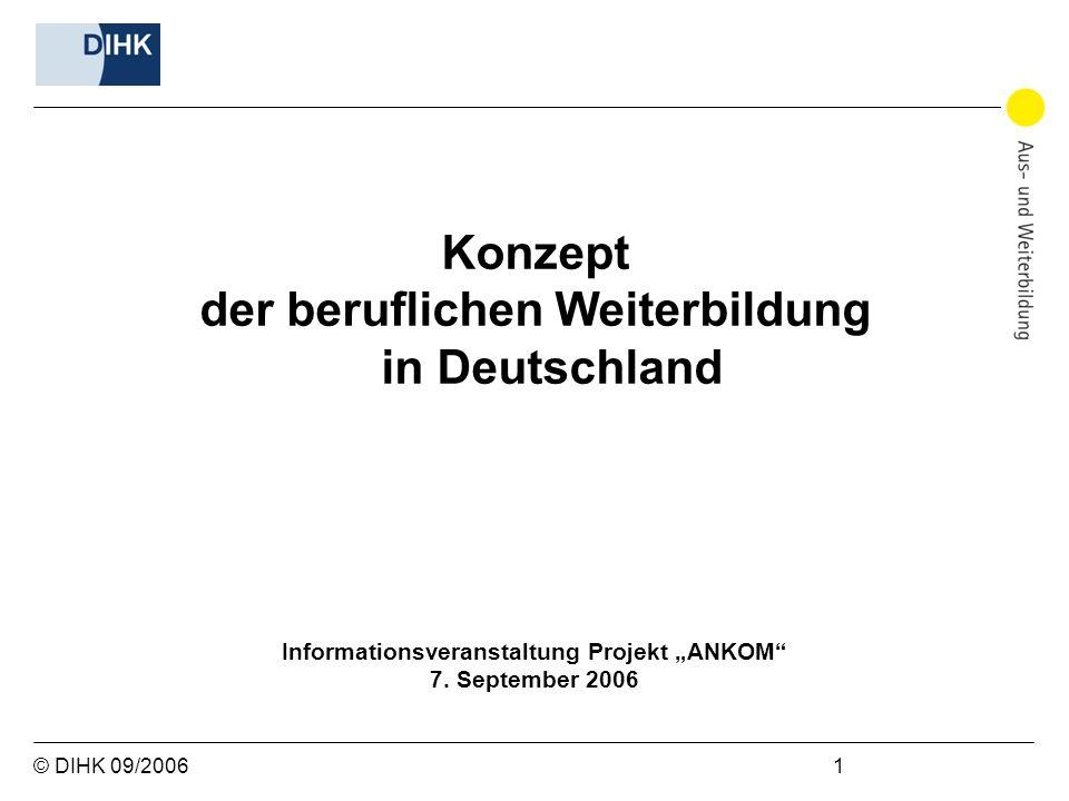 © DIHK 09/2006 1 Konzept der beruflichen Weiterbildung in Deutschland Informationsveranstaltung Projekt ANKOM 7. September 2006