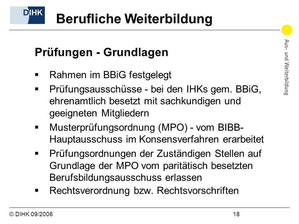 © DIHK 09/2006 18 Prüfungen - Grundlagen Rahmen im BBiG festgelegt Prüfungsausschüsse - bei den IHKs gem. BBiG, ehrenamtlich besetzt mit sachkundigen