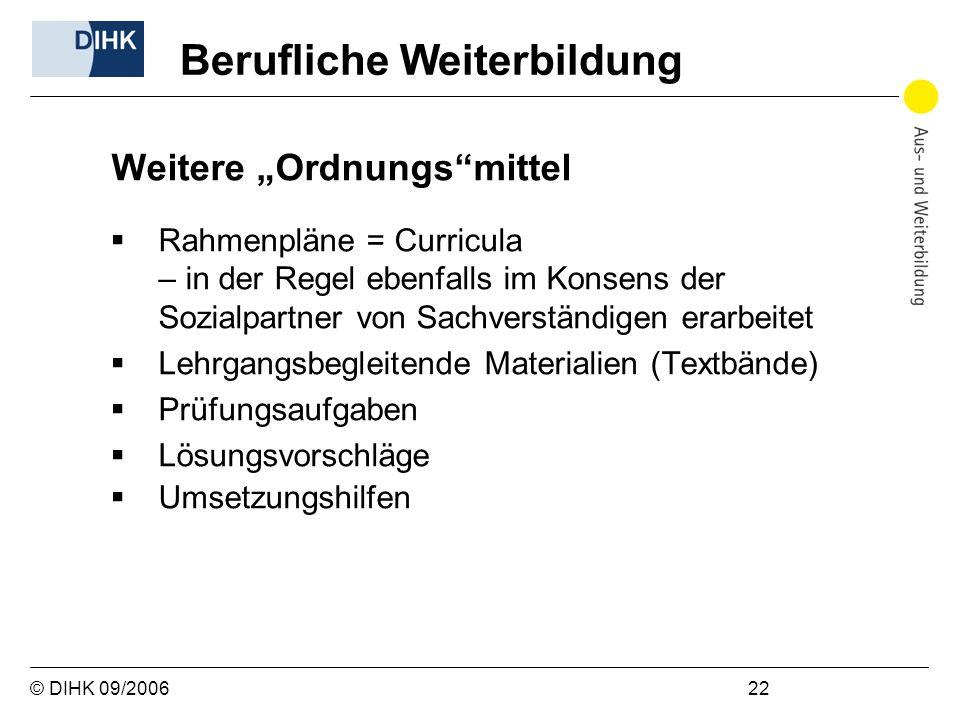 © DIHK 09/2006 22 Weitere Ordnungsmittel Rahmenpläne = Curricula – in der Regel ebenfalls im Konsens der Sozialpartner von Sachverständigen erarbeitet