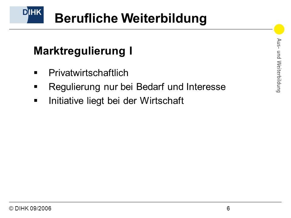 © DIHK 09/2006 6 Marktregulierung I Privatwirtschaftlich Regulierung nur bei Bedarf und Interesse Initiative liegt bei der Wirtschaft Berufliche Weite